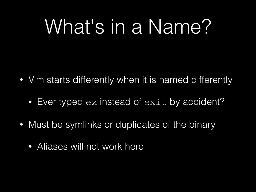 What's in a Name? • Vim starts differently when...