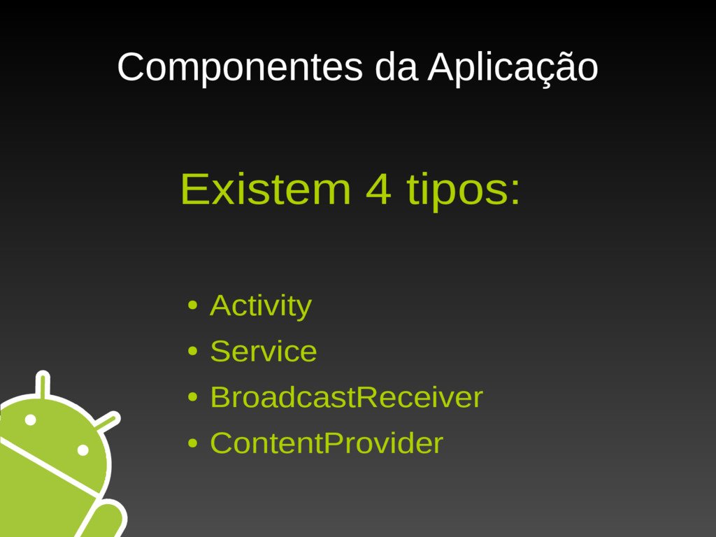 Componentes da Aplicação Existem 4 tipos: ● Act...