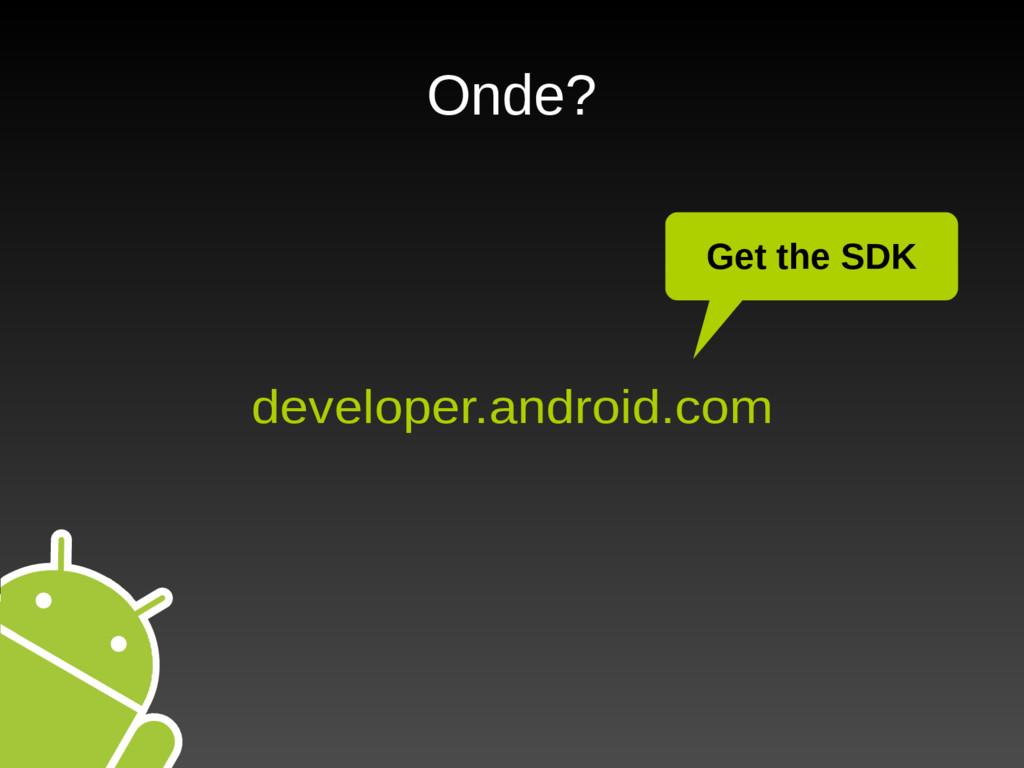 Onde? developer.android.com Get the SDK