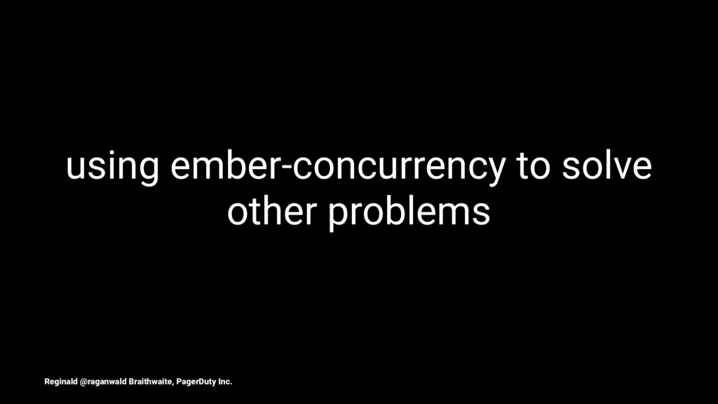 using ember-concurrency to solve other problems...