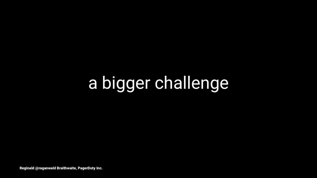 a bigger challenge Reginald @raganwald Braithwa...