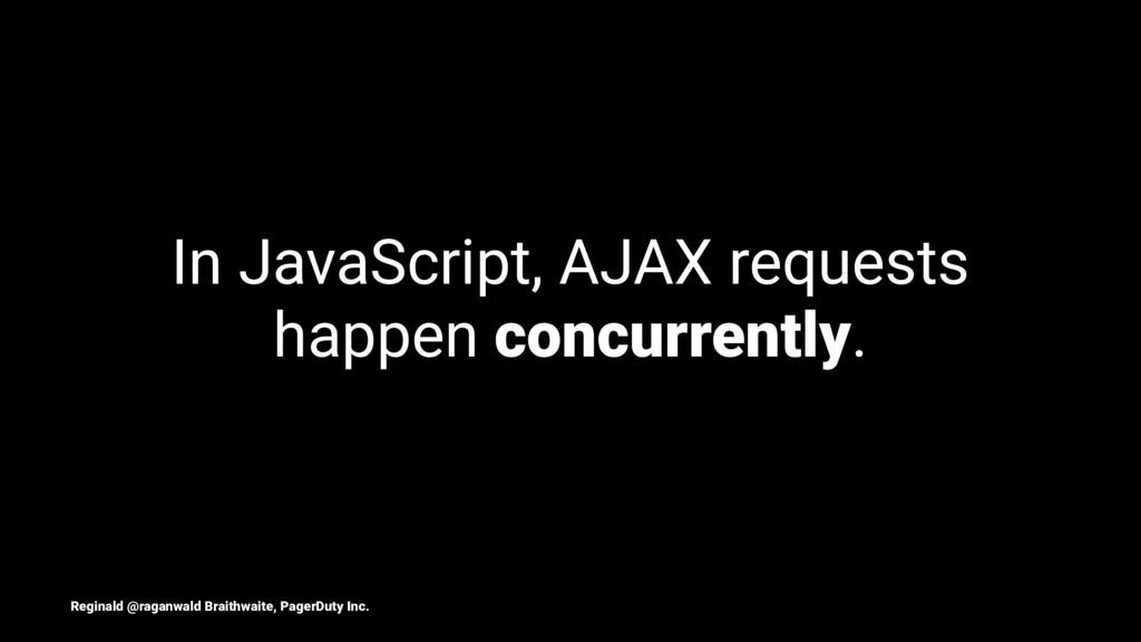 In JavaScript, AJAX requests happen concurrentl...