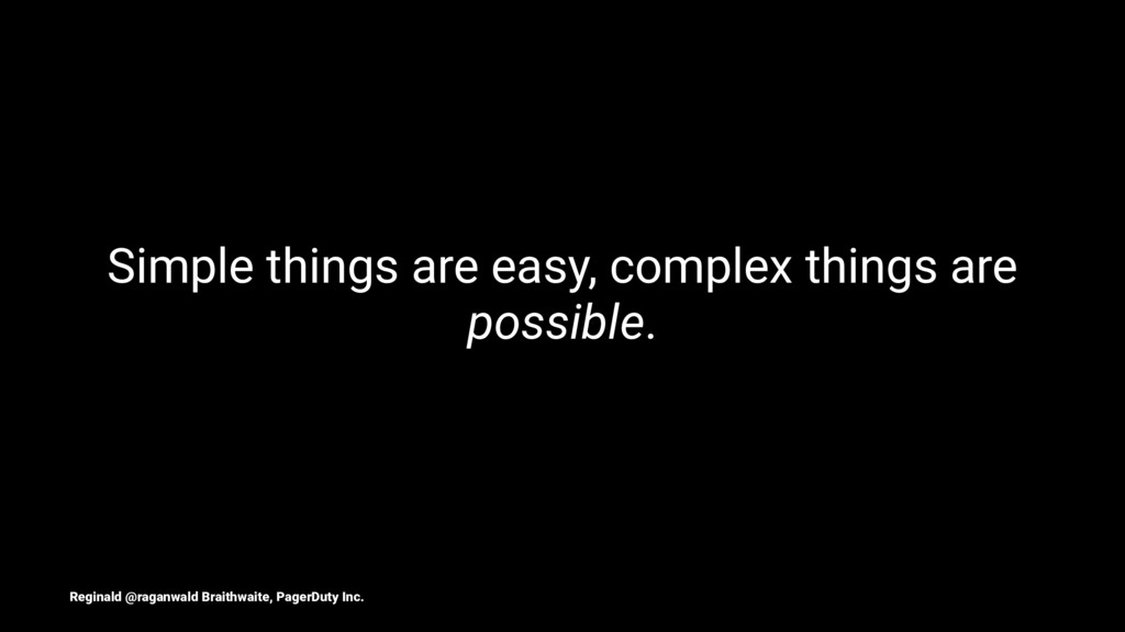 Simple things are easy, complex things are poss...