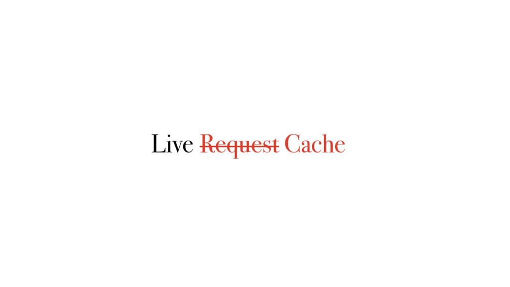 Live Request Cache