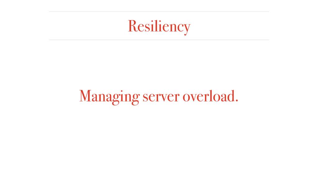 Resiliency Managing server overload.