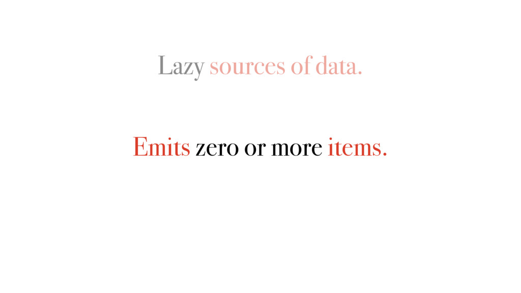 Lazy sources of data. Emits zero or more items.
