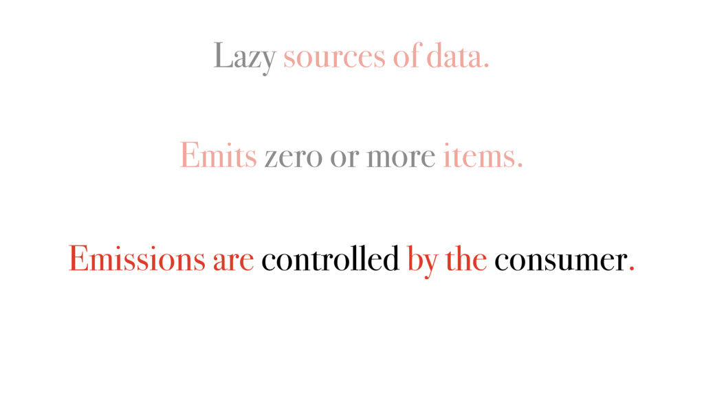Lazy sources of data. Emits zero or more items....