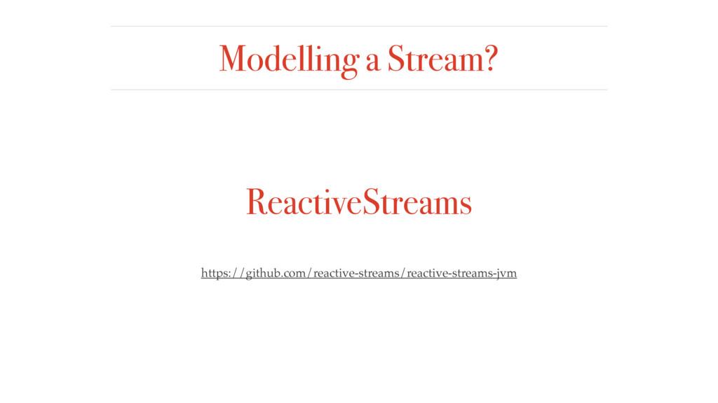 Modelling a Stream? ReactiveStreams https://git...