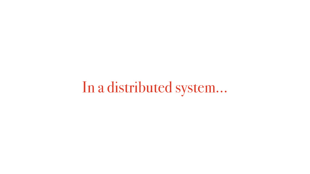 In a distributed system…