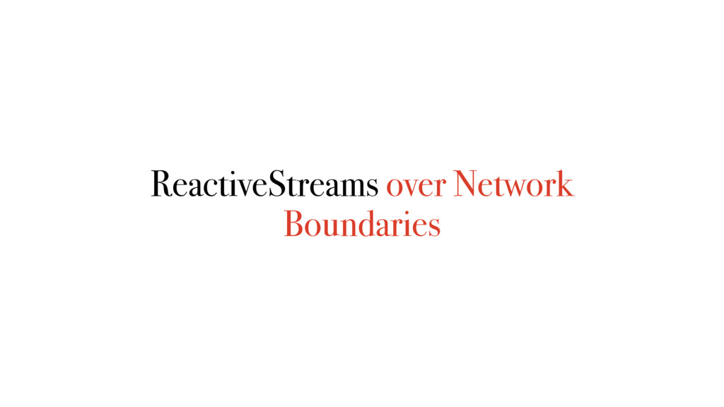 ReactiveStreams over Network Boundaries