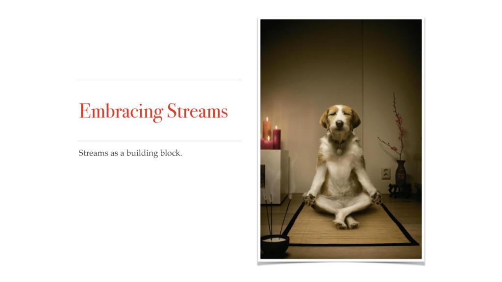 Embracing Streams Streams as a building block.