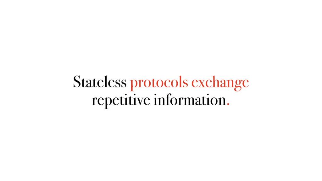 Stateless protocols exchange repetitive informa...