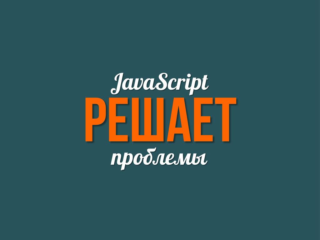 Решает JavaScript проблемы