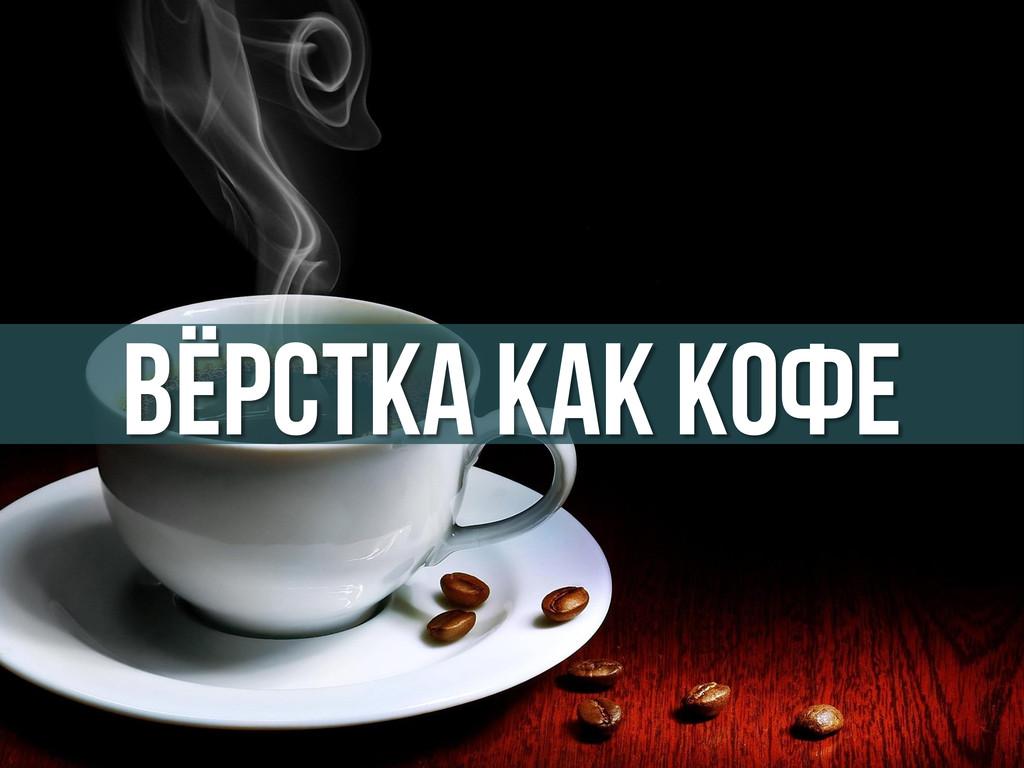 Вёрстка как кофе