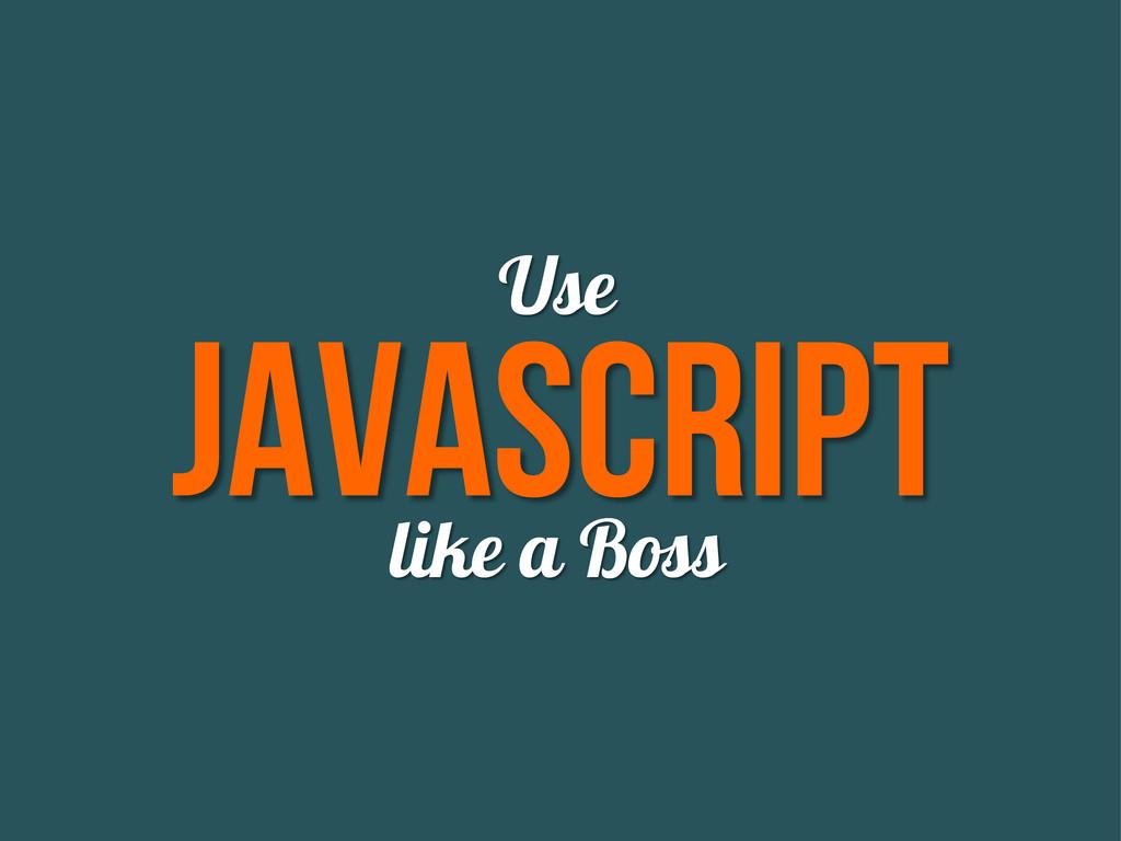 Javascript Use like a Boss