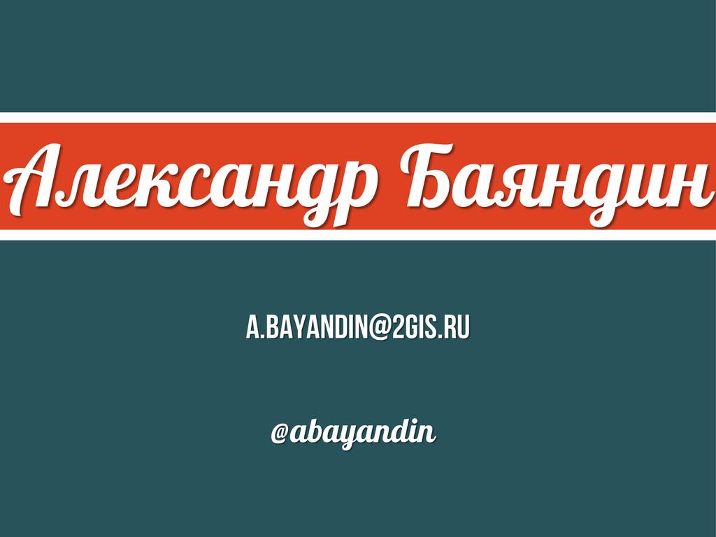 Александр Баяндин a.bayandin@2gis.ru @abayandin
