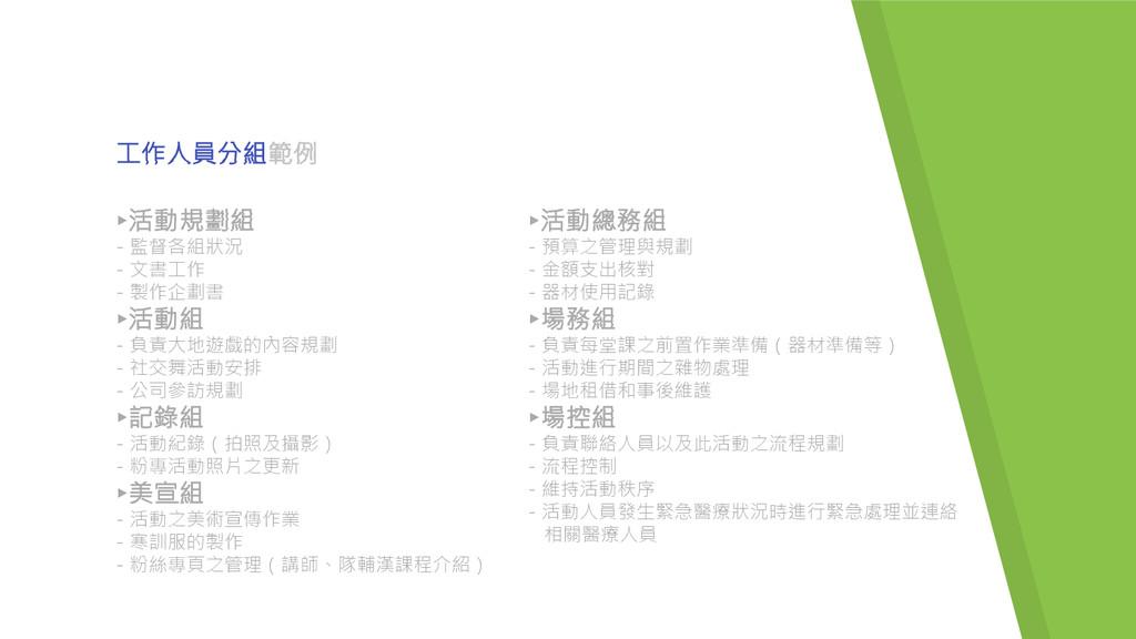 工作人員分組範例 ▸活動規劃組 - 監督各組狀況 - 文書工作 - 製作企劃書 ▸活動組 - ...