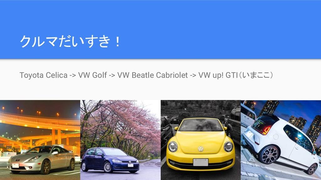 クルマだいすき! Toyota Celica -> VW Golf -> VW Beatle ...