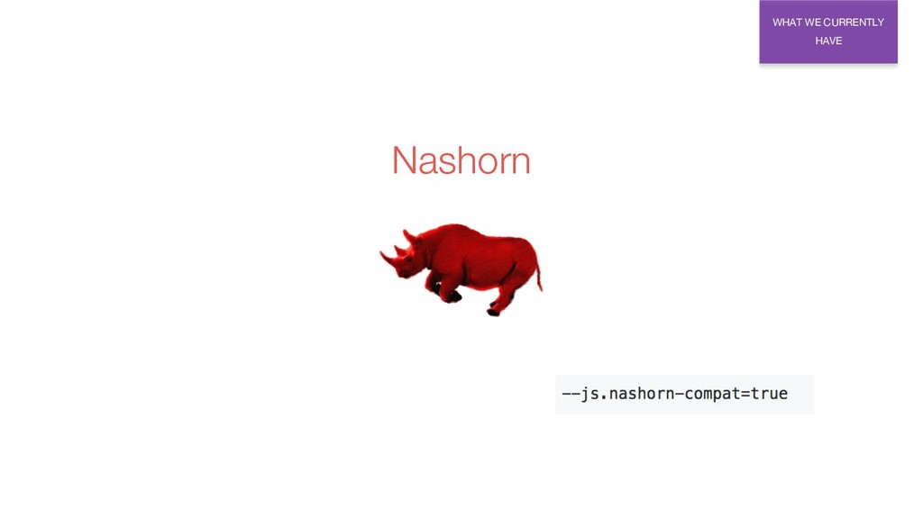 WHAT WE CURRENTLY HAVE Nashorn