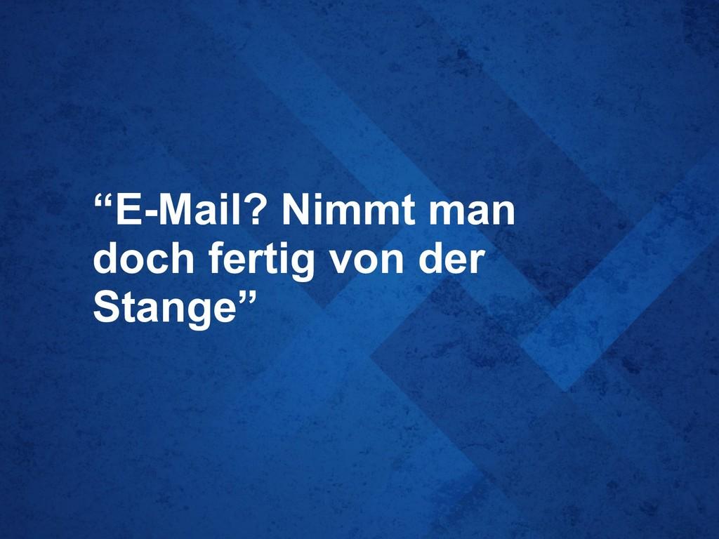 """""""E-Mail? Nimmt man doch fertig von der Stange"""""""