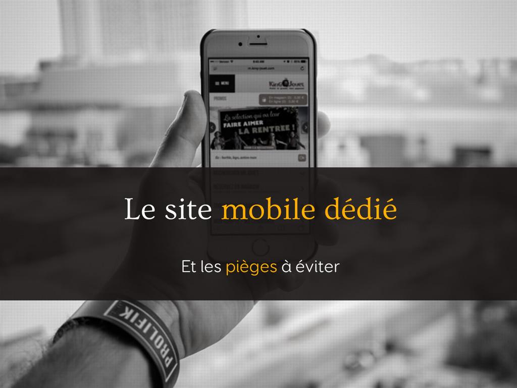 Le site mobile dédié Et les pièges à éviter