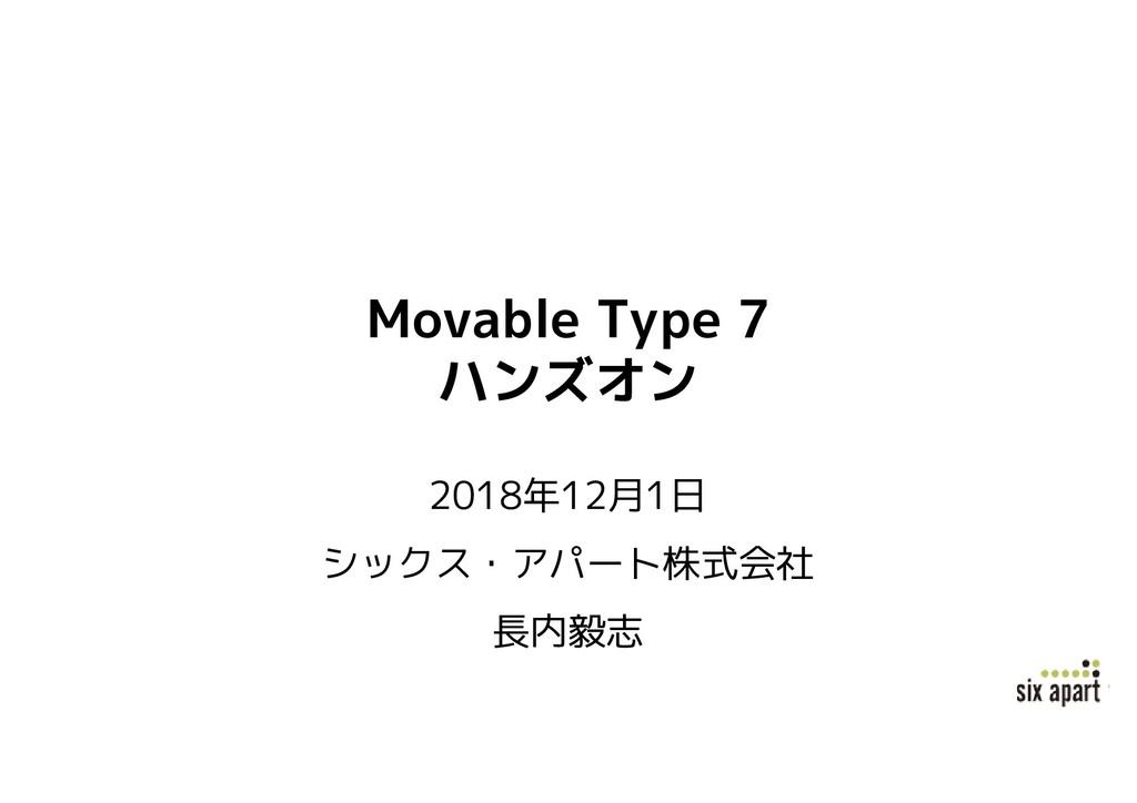 Movable Type 7 ハンズオン 2018年12月1日 シックス・アパート株式会社 長...