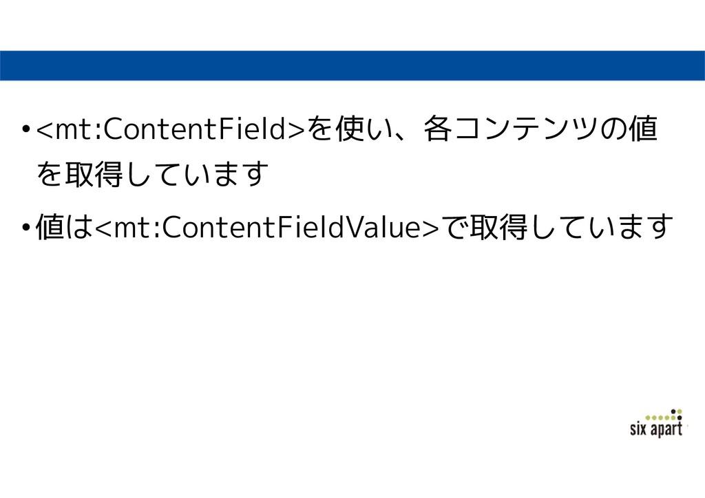 •<mt:ContentField>を使い、各コンテンツの値 を取得しています •値は<mt:...