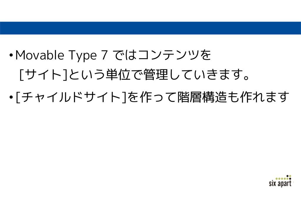 •Movable Type 7 ではコンテンツを [サイト]という単位で管理していきます。 •...