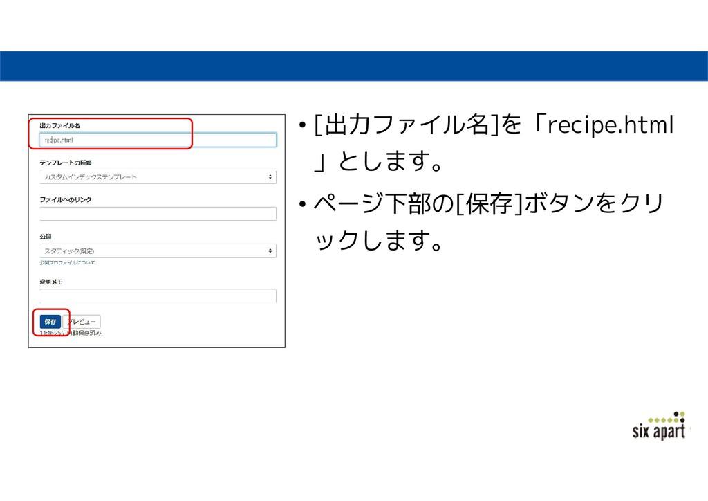 • [出力ファイル名]を「recipe.html 」とします。 • ページ下部の[保存]ボタン...