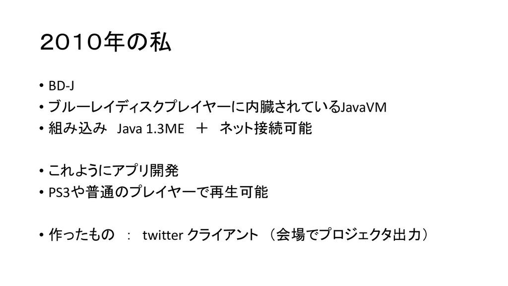 2010年の私 • BD-J • ブルーレイディスクプレイヤーに内臓されているJavaVM •...