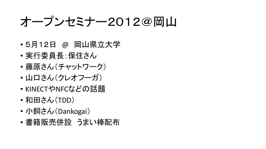 オープンセミナー2012@岡山 • 5月12日 @ 岡山県立大学 • 実行委員長:保住さん •...