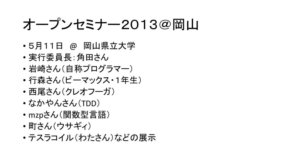 オープンセミナー2013@岡山 • 5月11日 @ 岡山県立大学 • 実行委員長:角田さん •...
