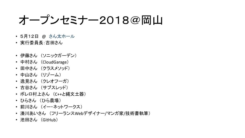 オープンセミナー2018@岡山 • 5月12日 @ さん太ホール • 実行委員長:吉田さん •...