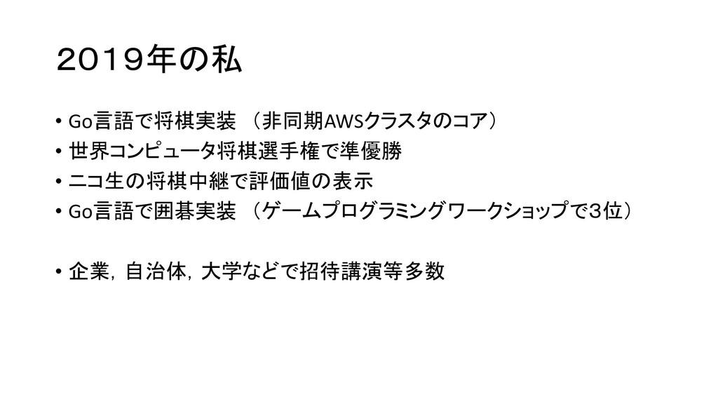 2019年の私 • Go言語で将棋実装 (非同期AWSクラスタのコア) • 世界コンピュータ将...