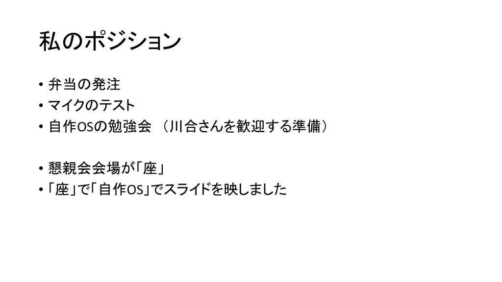 私のポジション • 弁当の発注 • マイクのテスト • 自作OSの勉強会 (川合さんを歓迎する...