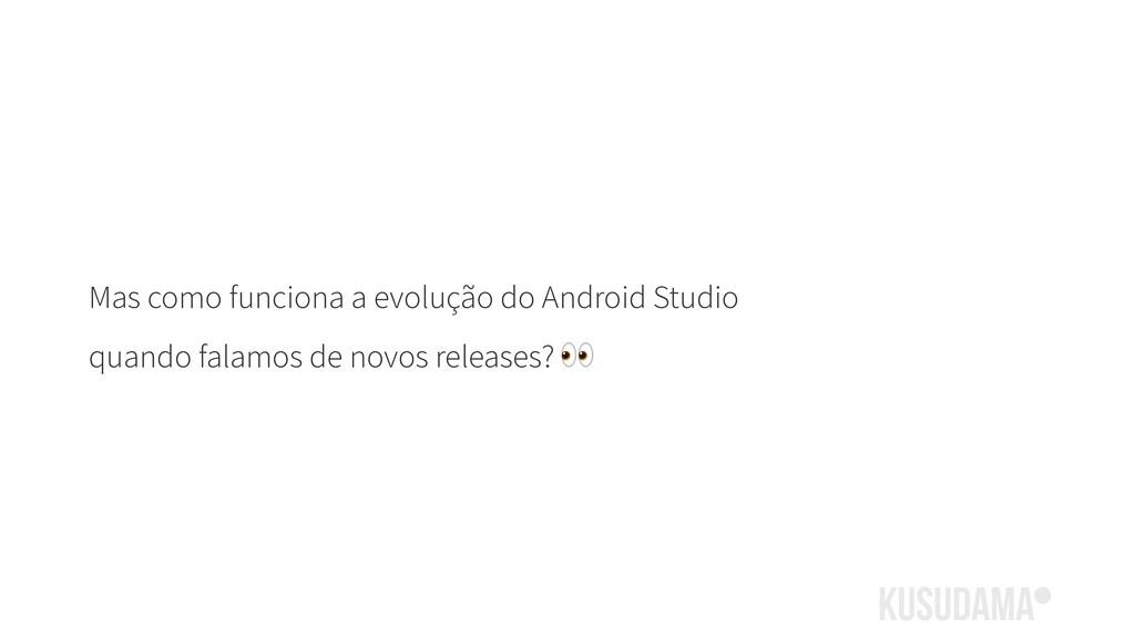 Mas como funciona a evolução do Android Studio ...