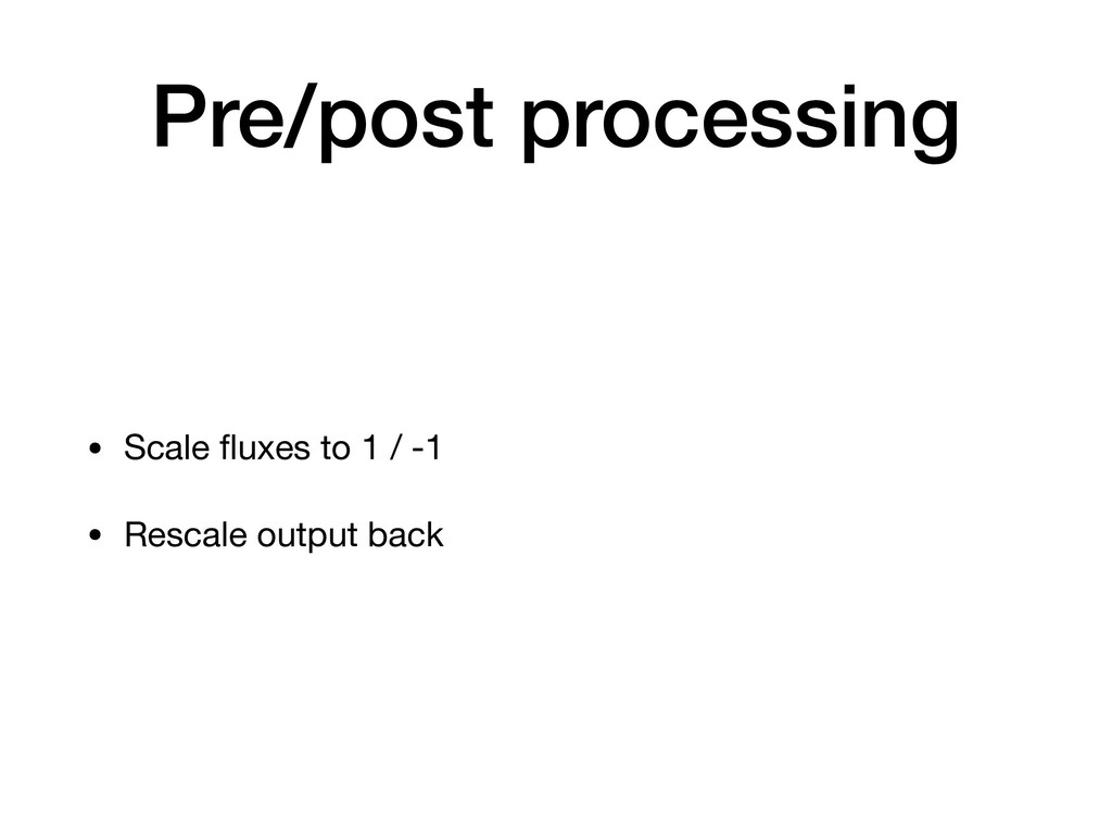 Pre/post processing • Scale fluxes to 1 / -1  • ...