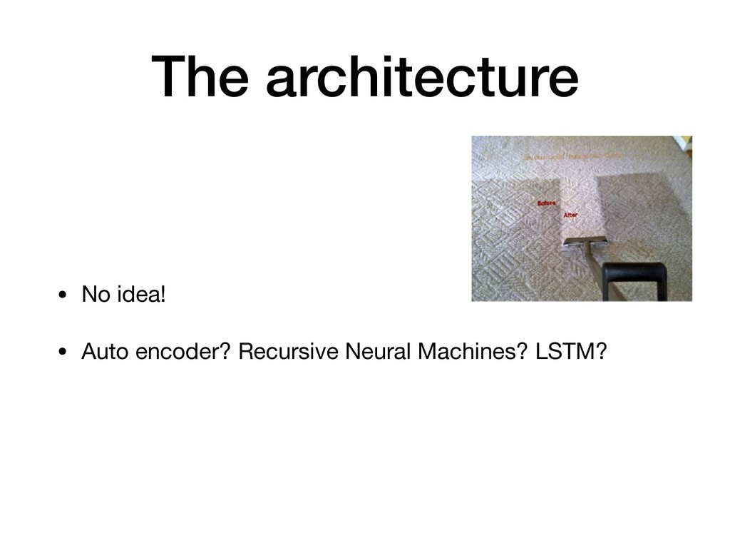 The architecture • No idea!  • Auto encoder? Re...