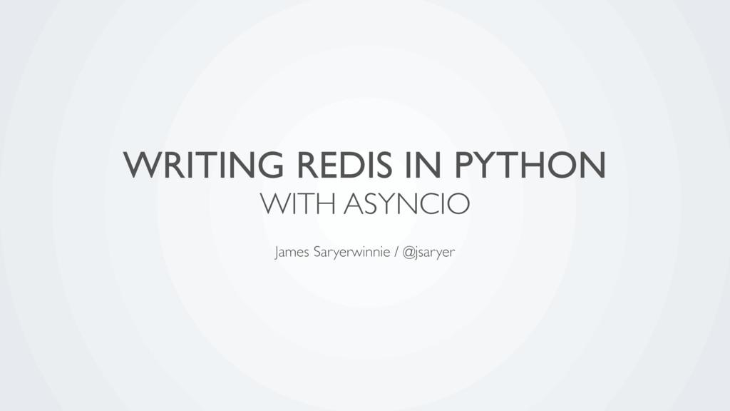 WRITING REDIS IN PYTHON WITH ASYNCIO James Sary...