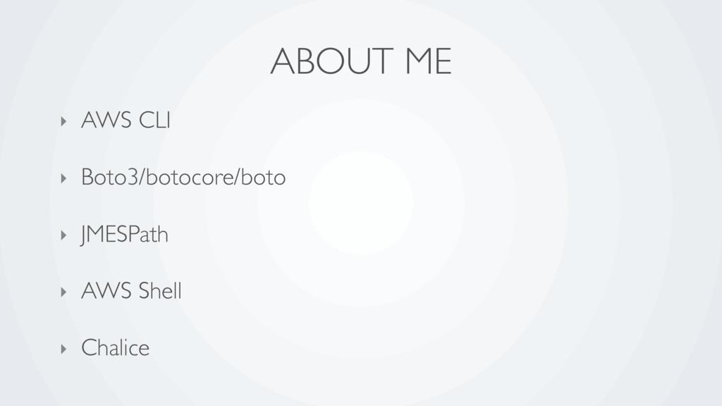 ABOUT ME ‣ AWS CLI ‣ Boto3/botocore/boto ‣ JMES...