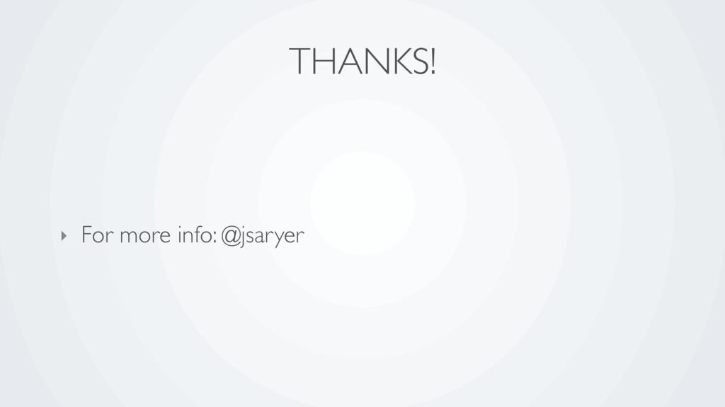 THANKS! ‣ For more info: @jsaryer