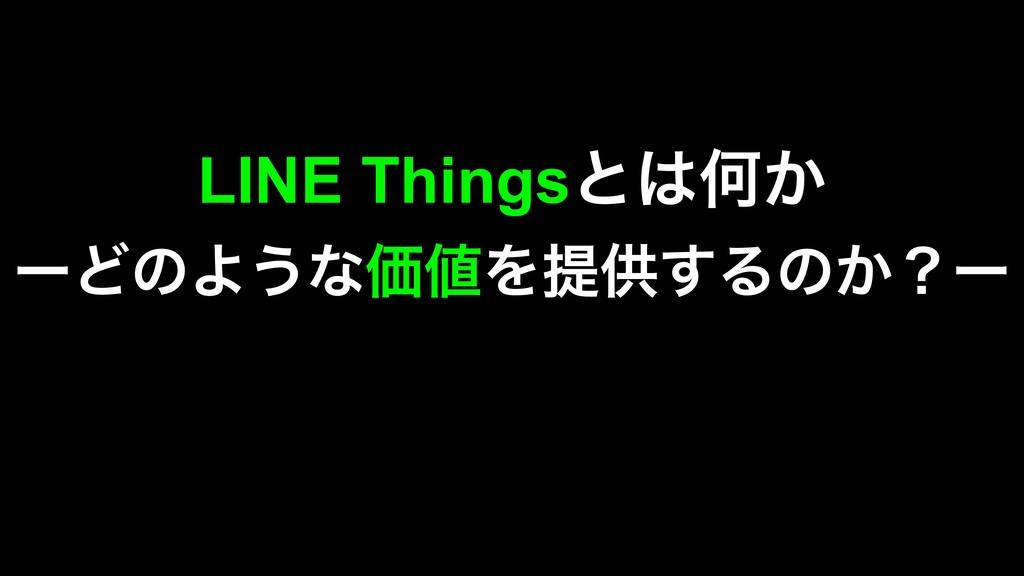 LINE ThingsͱԿ͔ ʔͲͷΑ͏ͳՁΛఏڙ͢Δͷ͔ʁʔ