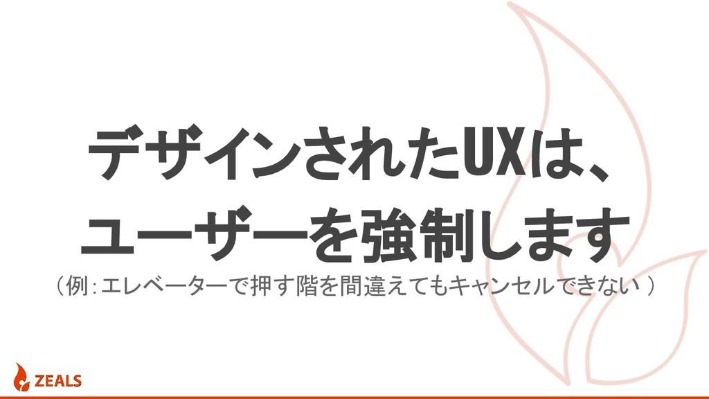 (例:エレベーターで押す階を間違えてもキャンセルできない ) デザインされたUXは、 ユーザー...