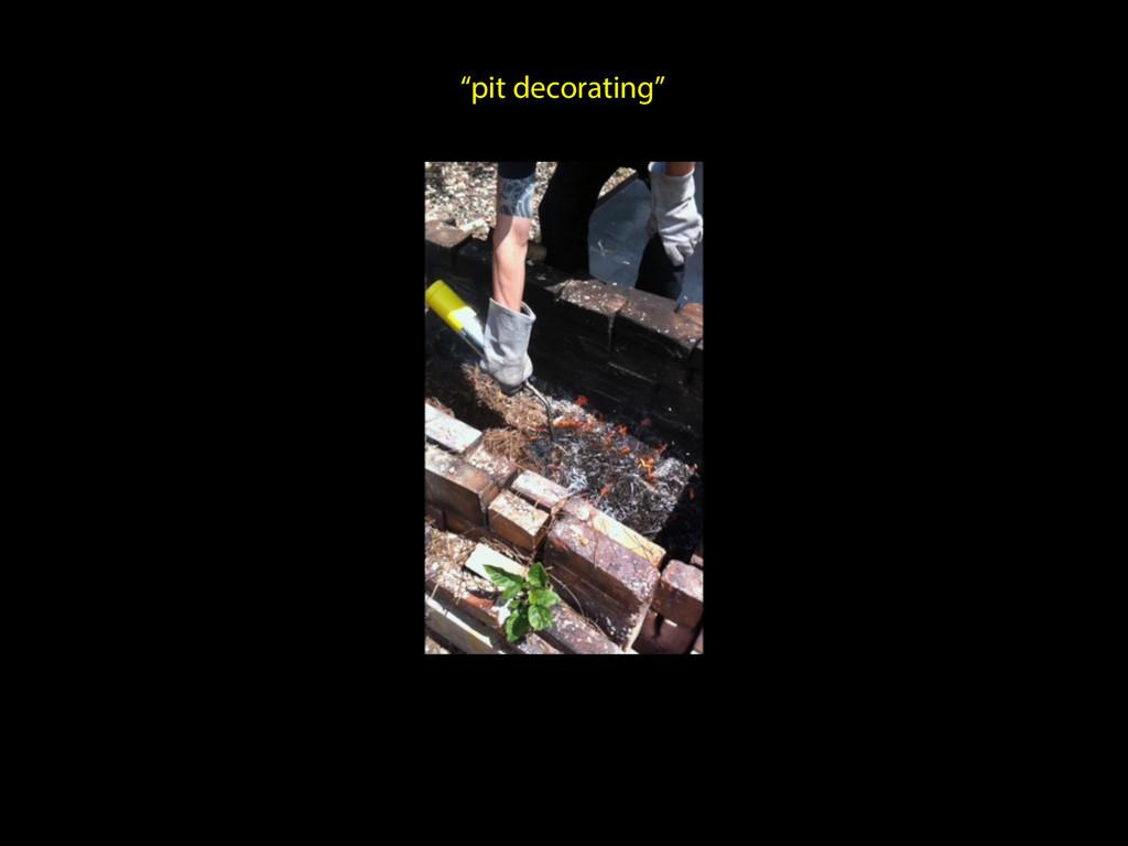 """pit decorating"""