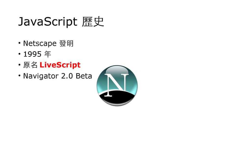 JavaScript 歷史 • Netscape 發明 • 1995 年 • 原名 LiveS...