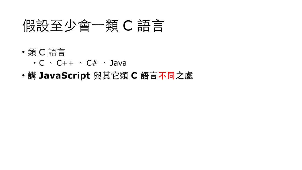 假設⾄至少會⼀一類 C 語⾔言 • 類 C 語⾔言 • C 、 C++ 、 C# 、 Java...