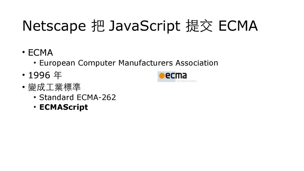 Netscape 把 JavaScript 提交 ECMA • ECMA • European...