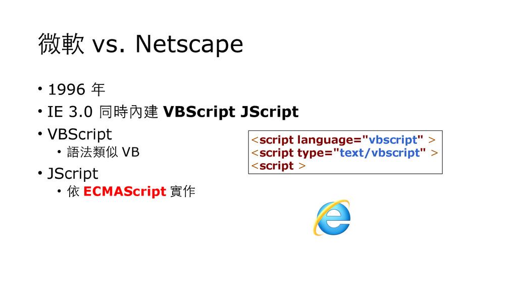 微軟 vs. Netscape • 1996 年 • IE 3.0 同時內建 VBScript...