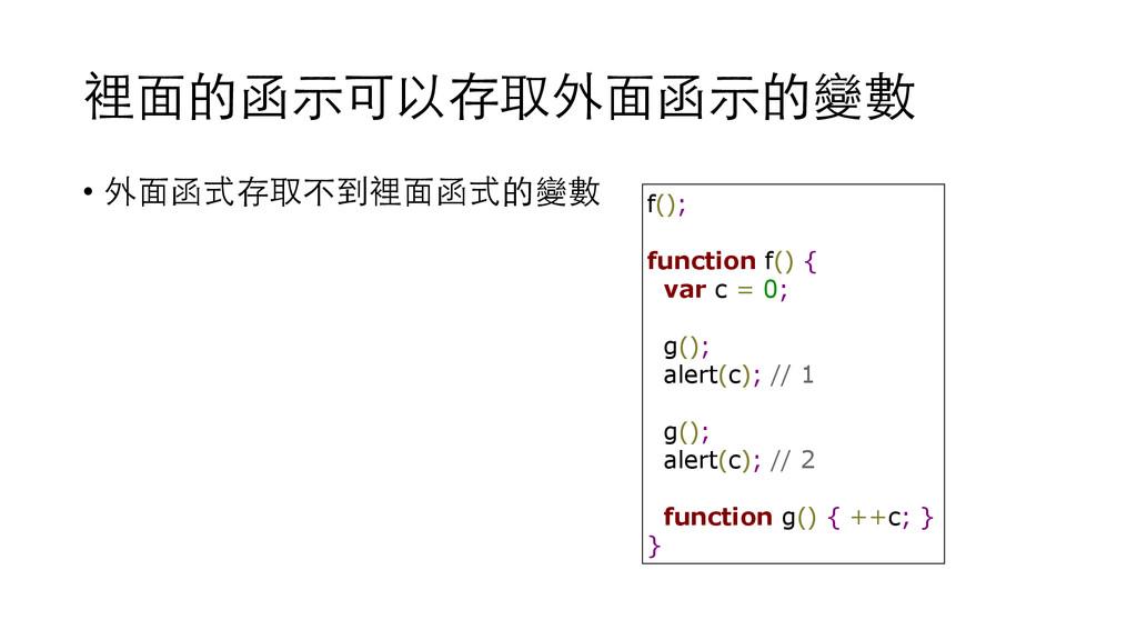 裡⾯面的函⽰示可以存取外⾯面函⽰示的變數 • 外⾯面函式存取不到裡⾯面函式的變數 f(); f...