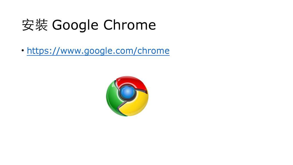 安裝 Google Chrome • https://www.google.com/chrome